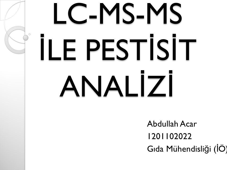 LC-MS-MS İ LE PEST İ S İ T ANAL İ Z İ Abdullah Acar 1201102022 Gıda Mühendisli ğ i ( İ Ö)