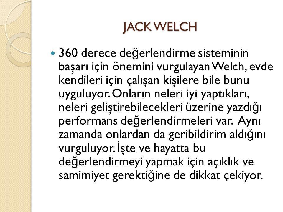 JACK WELCH 360 derece de ğ erlendirme sisteminin başarı için önemini vurgulayan Welch, evde kendileri için çalışan kişilere bile bunu uyguluyor.