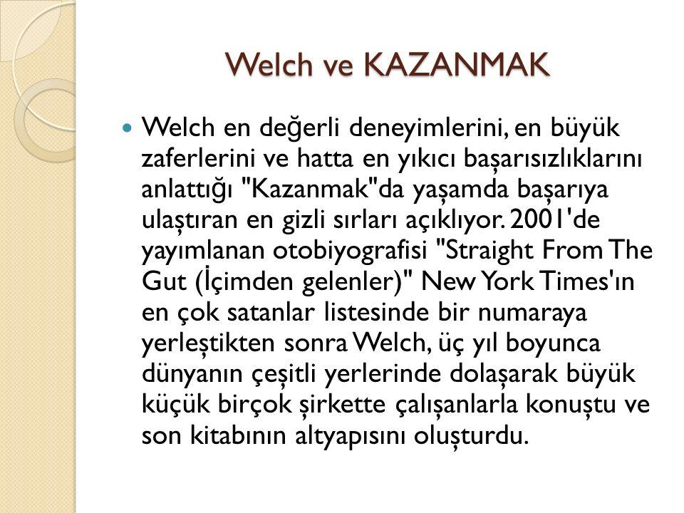 Welch ve KAZANMAK Welch en de ğ erli deneyimlerini, en büyük zaferlerini ve hatta en yıkıcı başarısızlıklarını anlattı ğ ı Kazanmak da yaşamda başarıya ulaştıran en gizli sırları açıklıyor.