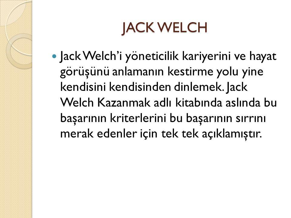 JACK WELCH Jack Welch'i yöneticilik kariyerini ve hayat görüşünü anlamanın kestirme yolu yine kendisini kendisinden dinlemek.