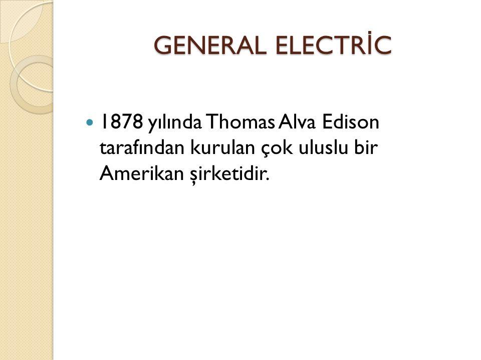 GENERAL ELECTR İ C 1878 yılında Thomas Alva Edison tarafından kurulan çok uluslu bir Amerikan şirketidir.