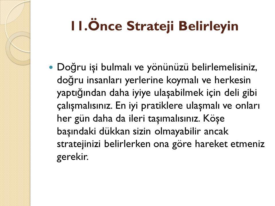 11.Önce Strateji Belirleyin Do ğ ru işi bulmalı ve yönünüzü belirlemelisiniz, do ğ ru insanları yerlerine koymalı ve herkesin yaptı ğ ından daha iyiye ulaşabilmek için deli gibi çalışmalısınız.