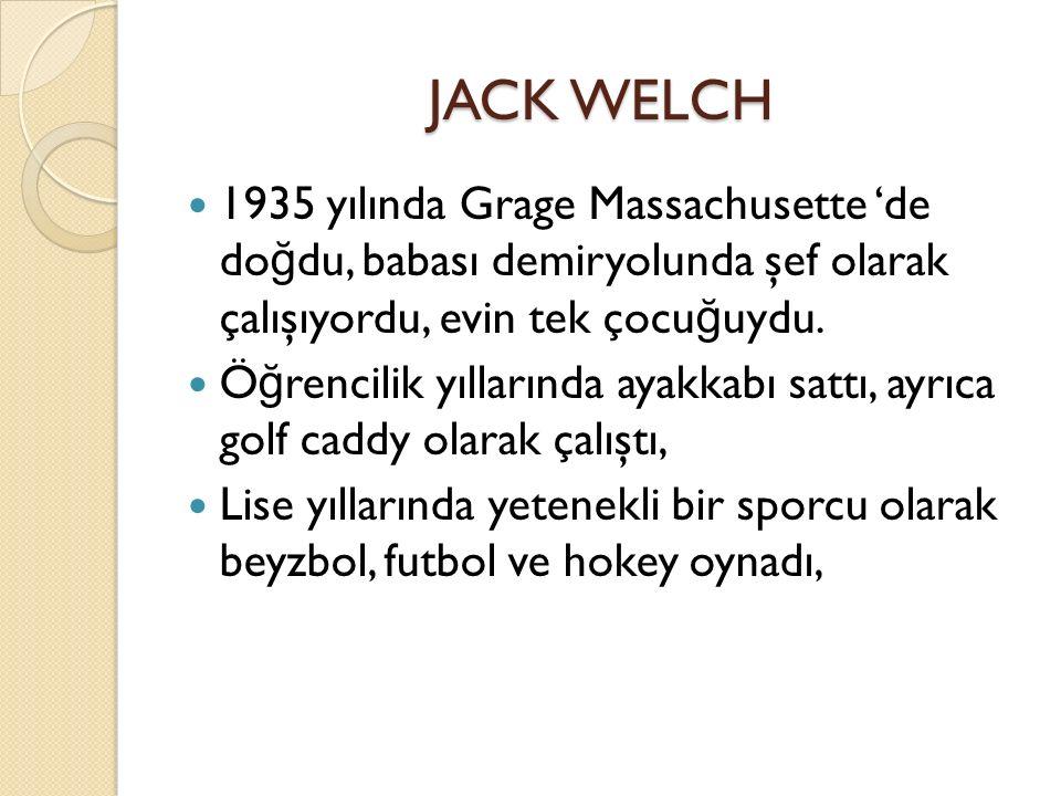 JACK WELCH 1935 yılında Grage Massachusette 'de do ğ du, babası demiryolunda şef olarak çalışıyordu, evin tek çocu ğ uydu.
