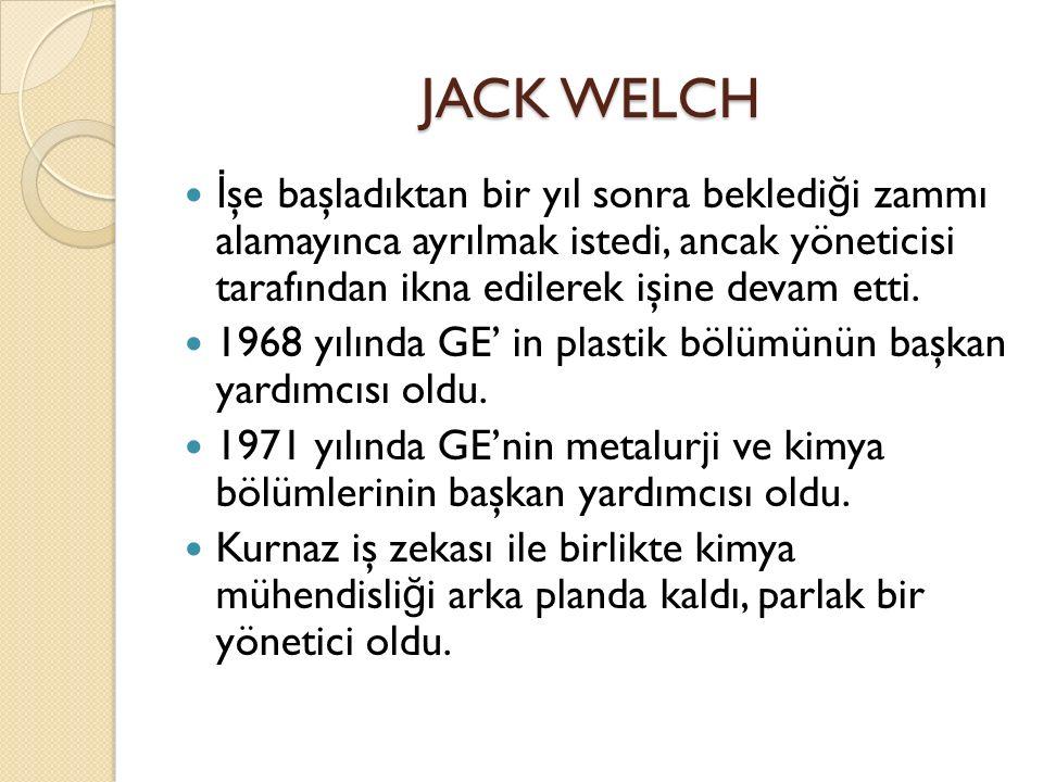 JACK WELCH İ şe başladıktan bir yıl sonra bekledi ğ i zammı alamayınca ayrılmak istedi, ancak yöneticisi tarafından ikna edilerek işine devam etti.