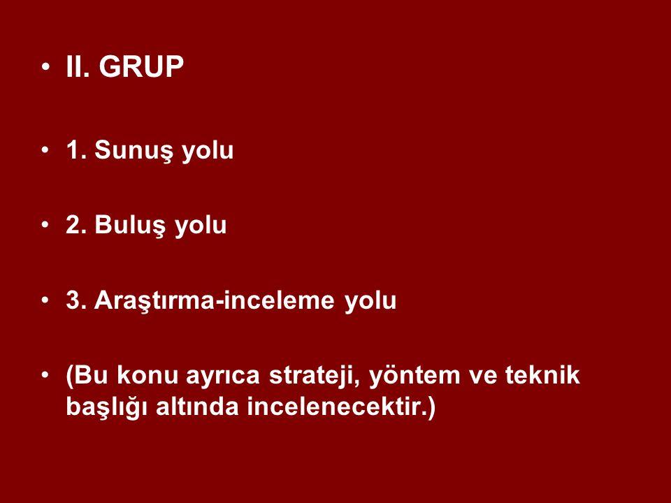 II. GRUP 1. Sunuş yolu 2. Buluş yolu 3. Araştırma-inceleme yolu (Bu konu ayrıca strateji, yöntem ve teknik başlığı altında incelenecektir.)