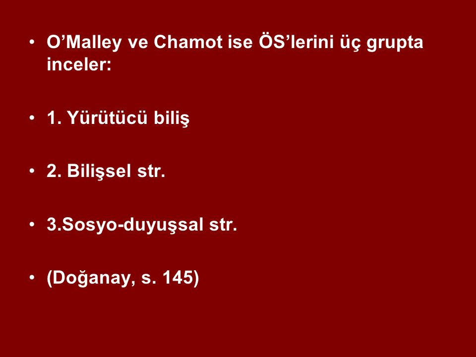 O'Malley ve Chamot ise ÖS'lerini üç grupta inceler: 1. Yürütücü biliş 2. Bilişsel str. 3.Sosyo-duyuşsal str. (Doğanay, s. 145)