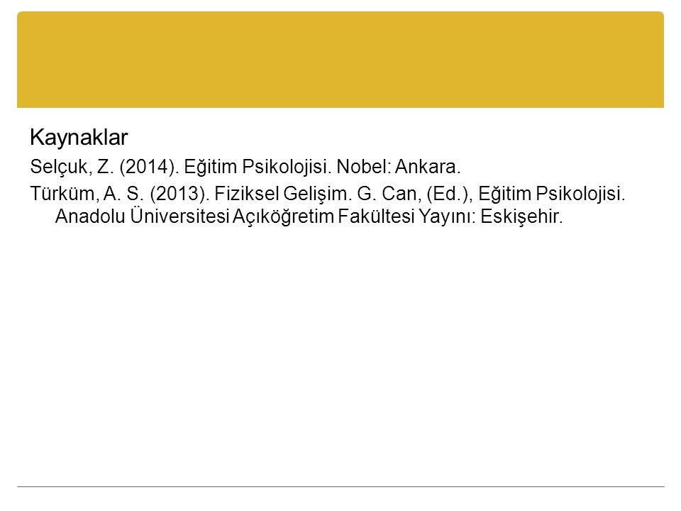 Kaynaklar Selçuk, Z. (2014). Eğitim Psikolojisi. Nobel: Ankara. Türküm, A. S. (2013). Fiziksel Gelişim. G. Can, (Ed.), Eğitim Psikolojisi. Anadolu Üni
