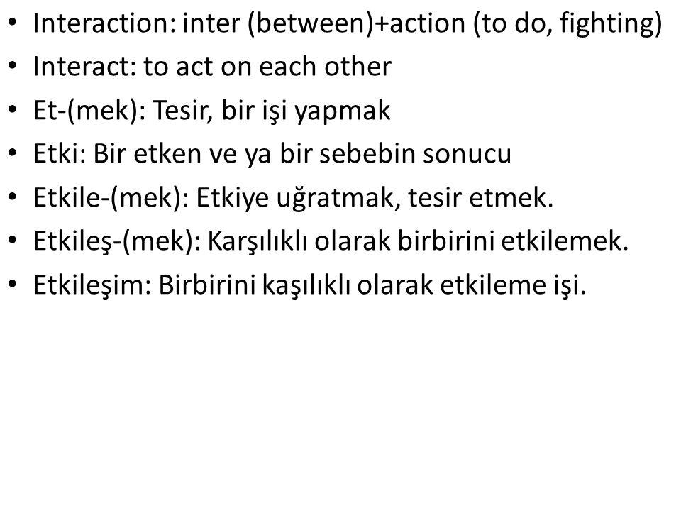 Interaction: inter (between)+action (to do, fighting) Interact: to act on each other Et-(mek): Tesir, bir işi yapmak Etki: Bir etken ve ya bir sebebi