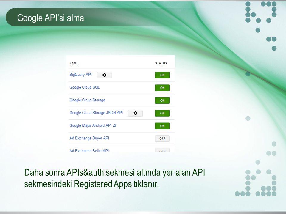 Google API'si alma Daha sonra APIs&auth sekmesi altında yer alan API sekmesindeki Registered Apps tıklanır.