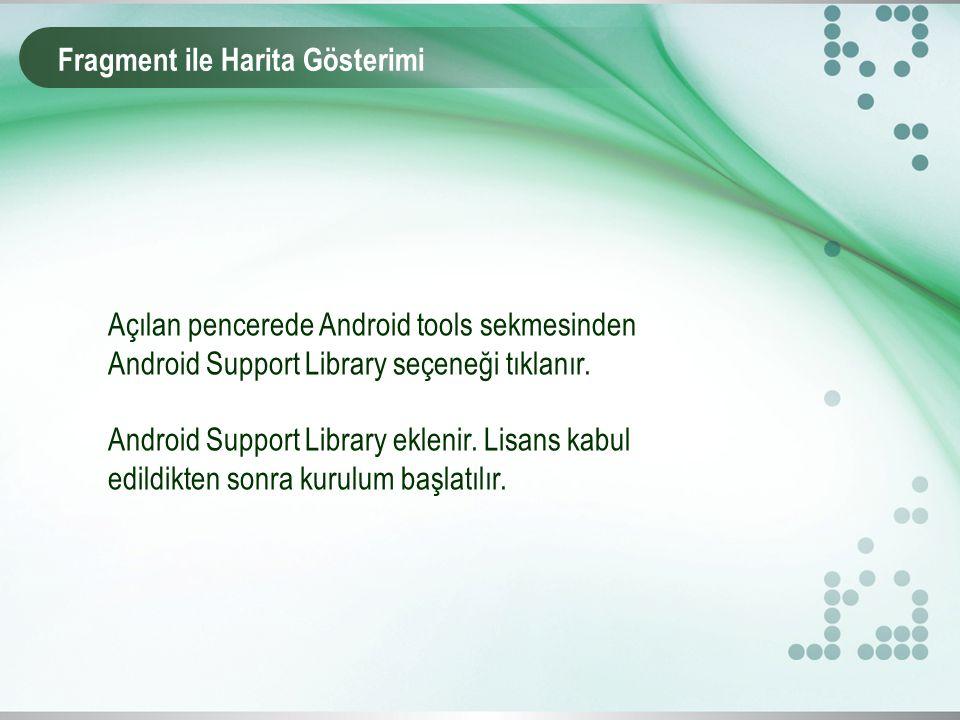 Fragment ile Harita Gösterimi Açılan pencerede Android tools sekmesinden Android Support Library seçeneği tıklanır. Android Support Library eklenir. L