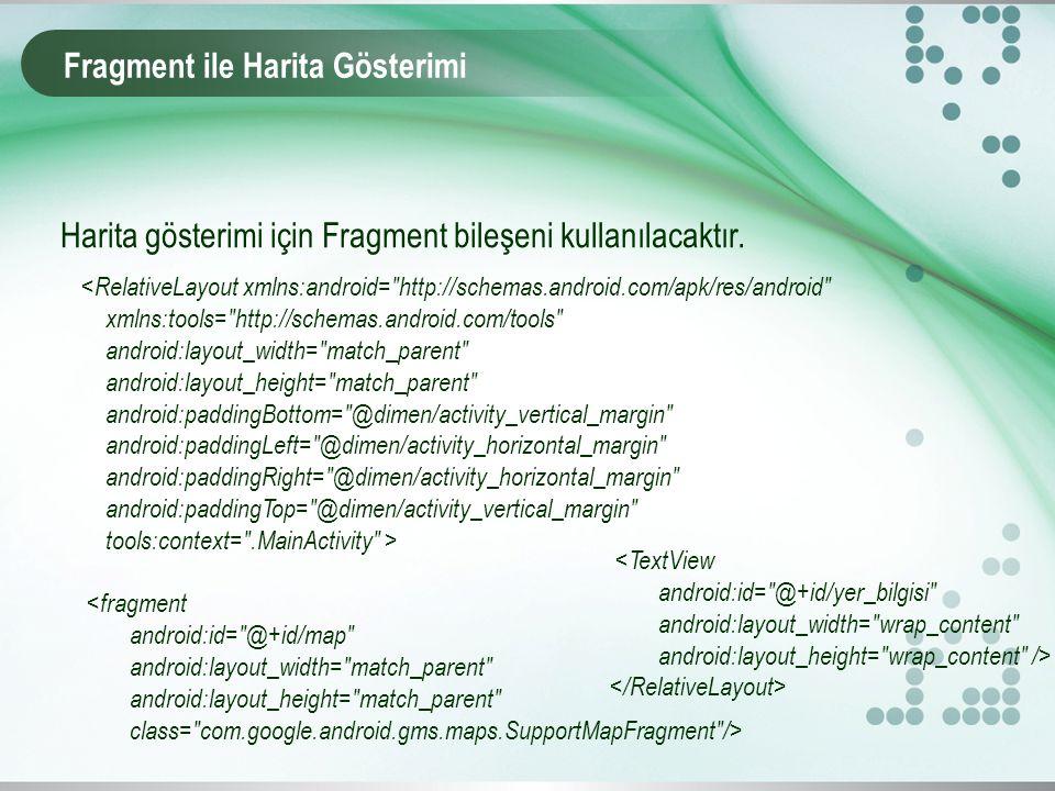 Fragment ile Harita Gösterimi Harita gösterimi için Fragment bileşeni kullanılacaktır. <RelativeLayout xmlns:android=