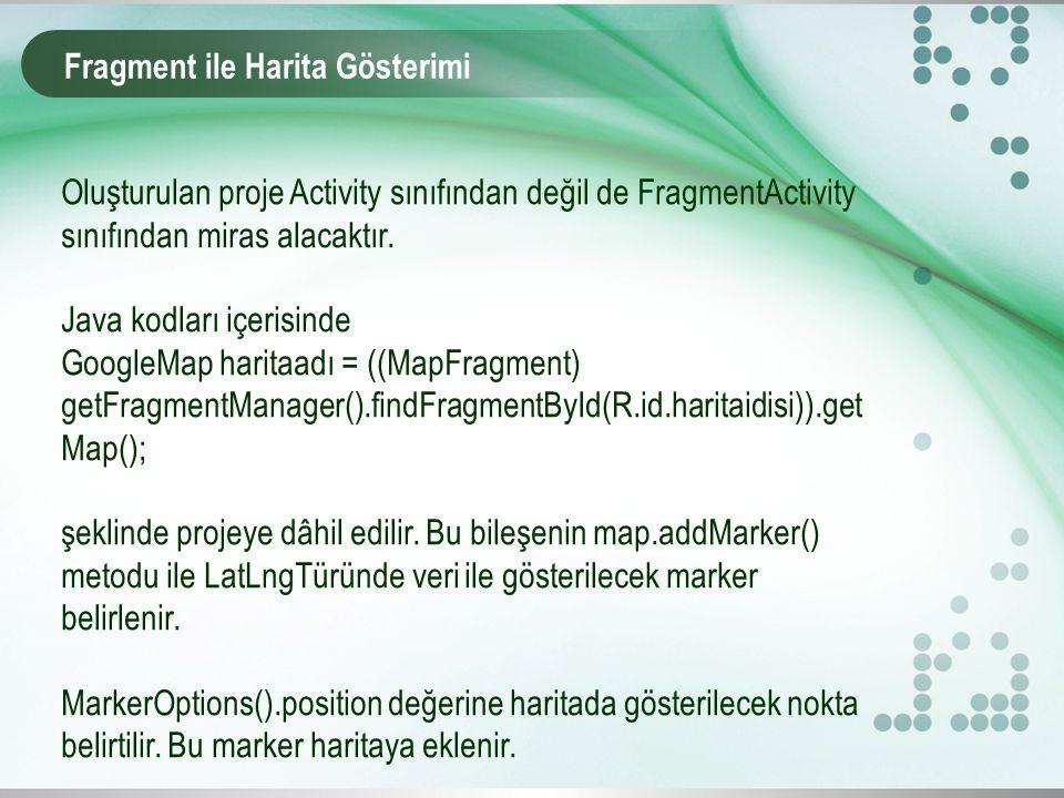 Fragment ile Harita Gösterimi Oluşturulan proje Activity sınıfından değil de FragmentActivity sınıfından miras alacaktır. Java kodları içerisinde Goog