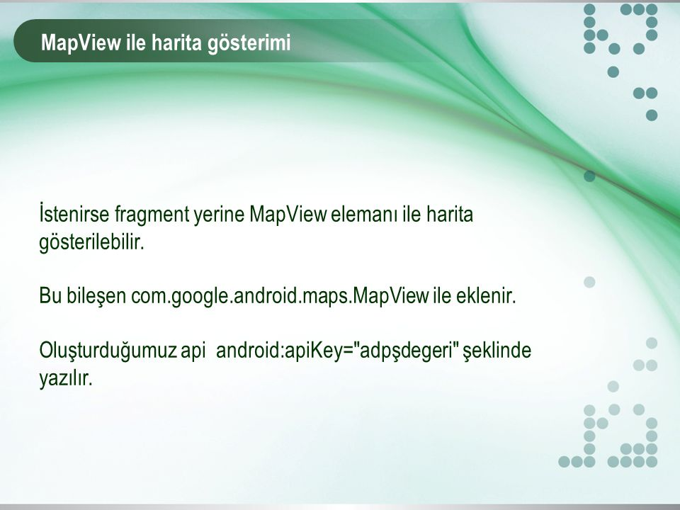 MapView ile harita gösterimi İstenirse fragment yerine MapView elemanı ile harita gösterilebilir. Bu bileşen com.google.android.maps.MapView ile eklen