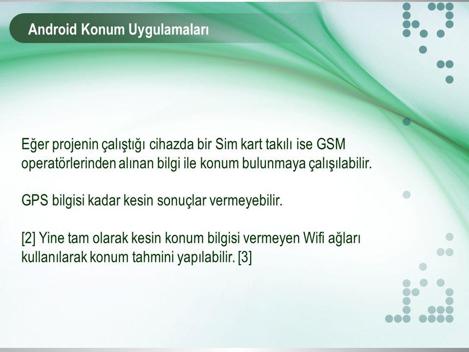 Android Konum Uygulamaları Eğer projenin çalıştığı cihazda bir Sim kart takılı ise GSM operatörlerinden alınan bilgi ile konum bulunmaya çalışılabilir.