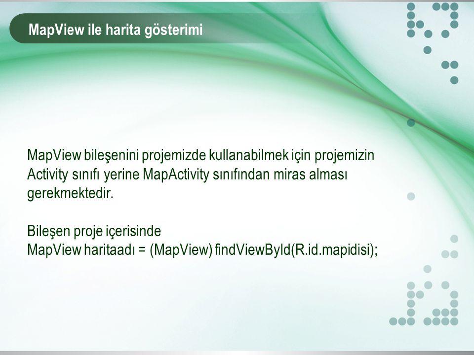 MapView ile harita gösterimi MapView bileşenini projemizde kullanabilmek için projemizin Activity sınıfı yerine MapActivity sınıfından miras alması gerekmektedir.