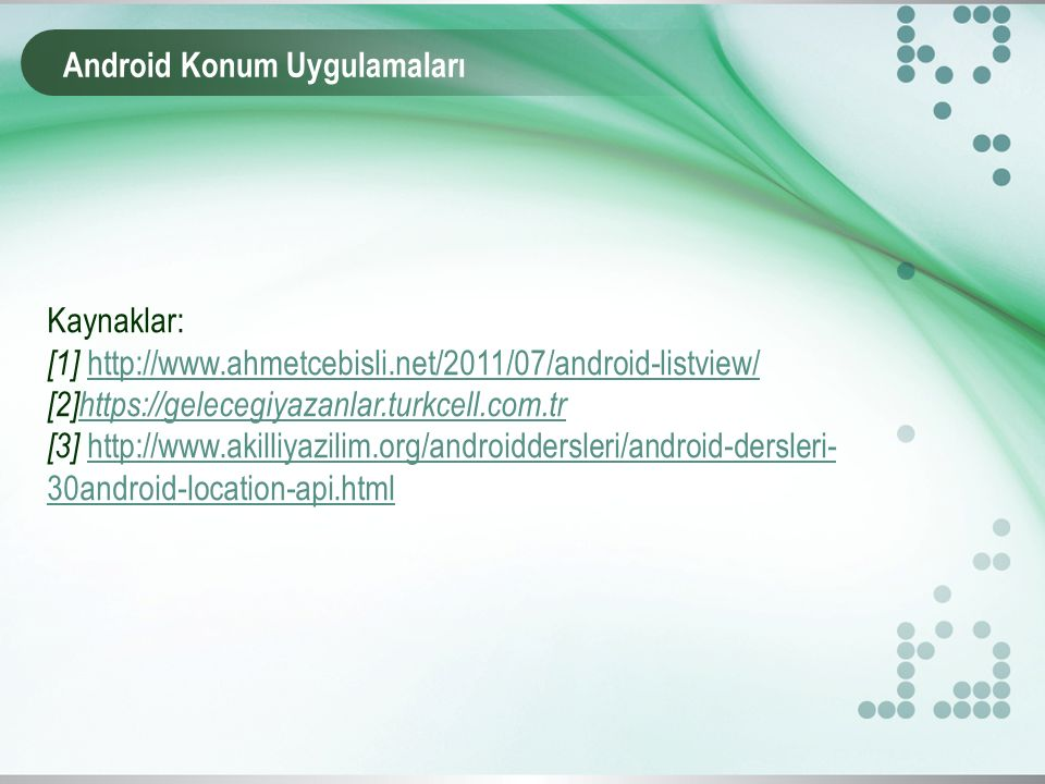 Android Konum Uygulamaları Kaynaklar: [1] http://www.ahmetcebisli.net/2011/07/android-listview/http://www.ahmetcebisli.net/2011/07/android-listview/ [
