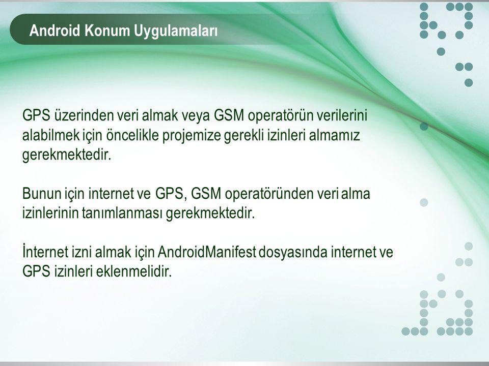 Android Konum Uygulamaları İnternete bağlanmak için Eğer GPS verisi kullanılacaksa projeye aşağıdaki iznin eklenmesi gerekmektedir.