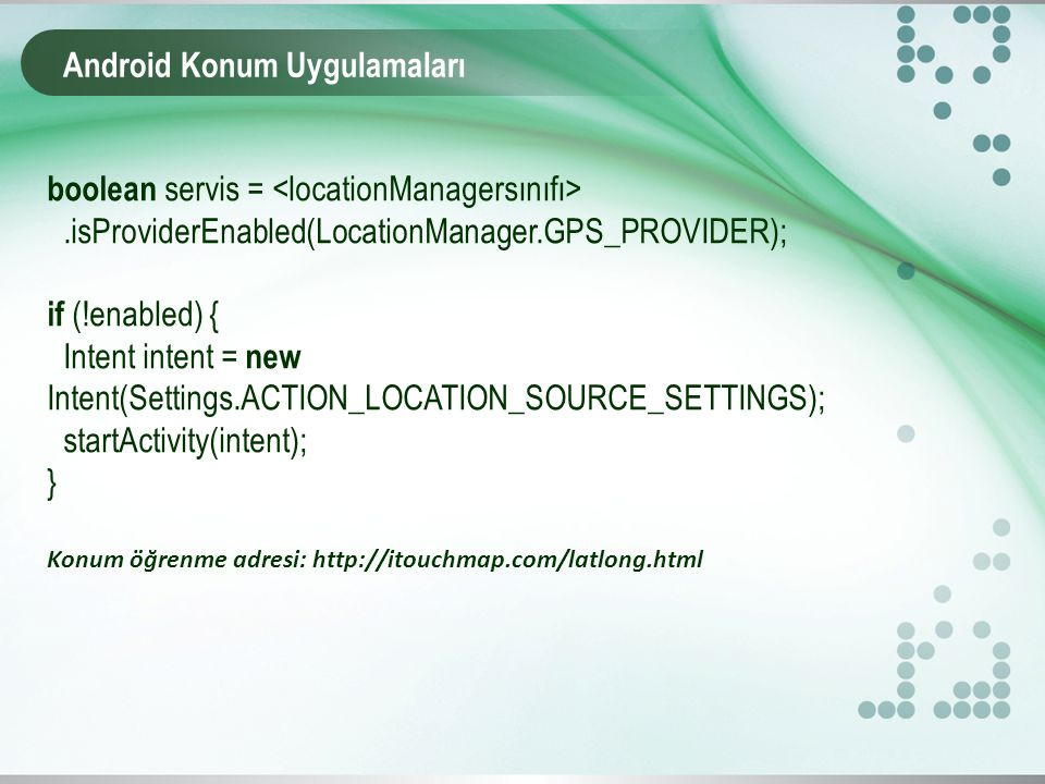 Android Konum Uygulamaları boolean servis =.isProviderEnabled(LocationManager.GPS_PROVIDER); if (!enabled) { Intent intent = new Intent(Settings.ACTIO