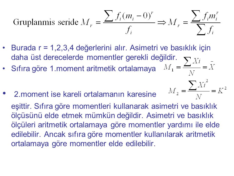 Burada r = 1,2,3,4 değerlerini alır. Asimetri ve basıklık için daha üst derecelerde momentler gerekli değildir. Sıfıra göre 1.moment aritmetik ortalam
