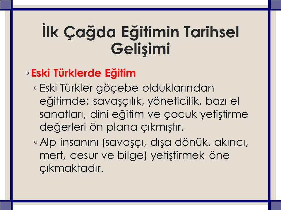 İlk Çağda Eğitimin Tarihsel Gelişimi ◦ Eski Türklerde Eğitim ◦ Eski Türkler göçebe olduklarından eğitimde; savaşçılık, yöneticilik, bazı el sanatları,