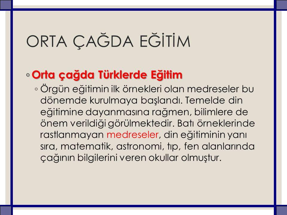 ORTA ÇAĞDA EĞİTİM ◦ Orta çağda Türklerde Eğitim ◦ Örgün eğitimin ilk örnekleri olan medreseler bu dönemde kurulmaya başlandı. Temelde din eğitimine da