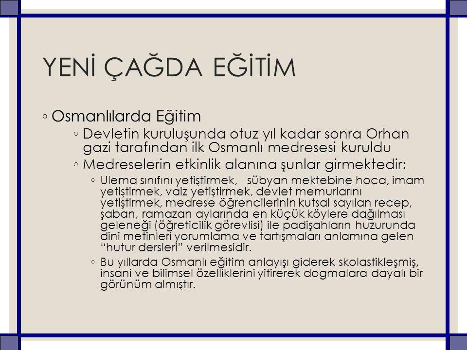 YENİ ÇAĞDA EĞİTİM ◦ Osmanlılarda Eğitim ◦ Devletin kuruluşunda otuz yıl kadar sonra Orhan gazi tarafından ilk Osmanlı medresesi kuruldu ◦ Medreselerin
