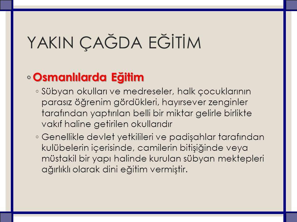 YAKIN ÇAĞDA EĞİTİM ◦ Osmanlılarda Eğitim ◦ Sübyan okulları ve medreseler, halk çocuklarının parasız öğrenim gördükleri, hayırsever zenginler tarafında