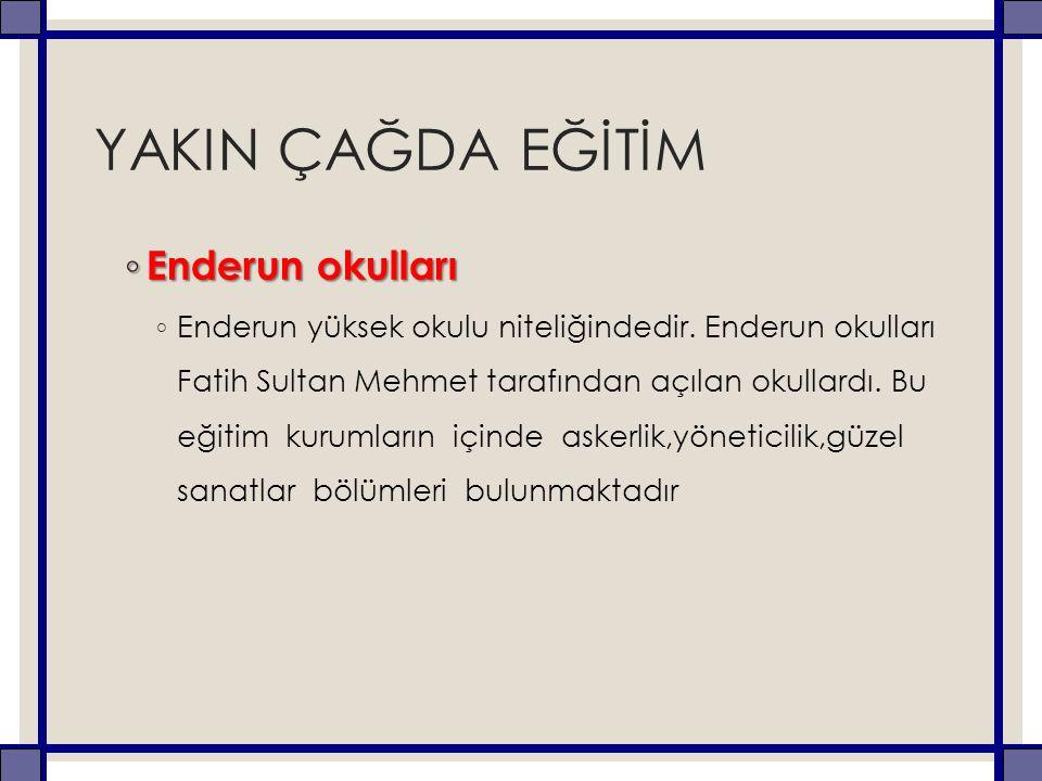 YAKIN ÇAĞDA EĞİTİM ◦ Enderun okulları ◦ Enderun yüksek okulu niteliğindedir. Enderun okulları Fatih Sultan Mehmet tarafından açılan okullardı. Bu eğit