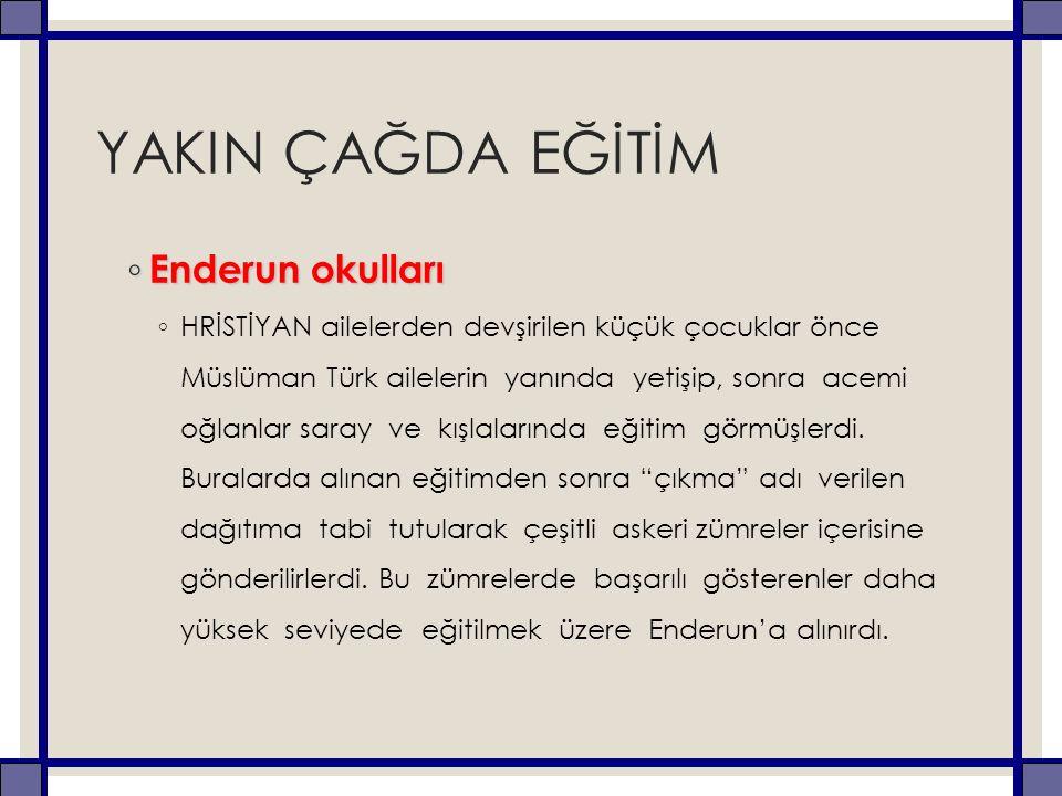 YAKIN ÇAĞDA EĞİTİM ◦ Enderun okulları ◦ HRİSTİYAN ailelerden devşirilen küçük çocuklar önce Müslüman Türk ailelerin yanında yetişip, sonra acemi oğlan