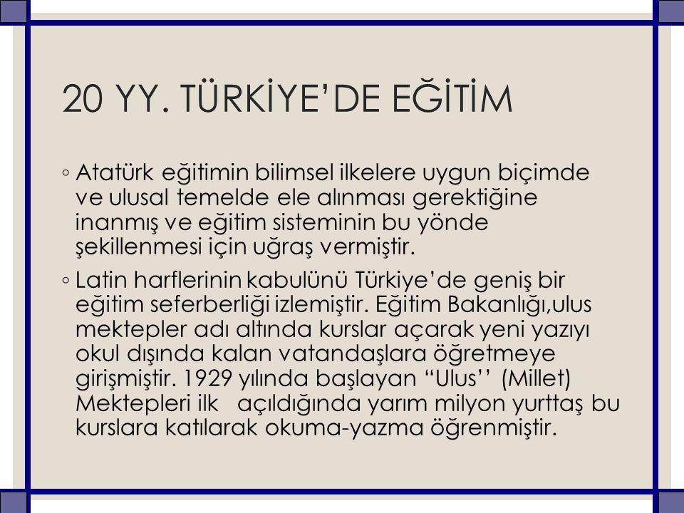 20 YY. TÜRKİYE'DE EĞİTİM ◦ Atatürk eğitimin bilimsel ilkelere uygun biçimde ve ulusal temelde ele alınması gerektiğine inanmış ve eğitim sisteminin bu