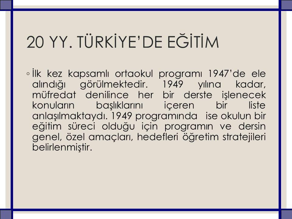 20 YY. TÜRKİYE'DE EĞİTİM ◦ İlk kez kapsamlı ortaokul programı 1947'de ele alındığı görülmektedir. 1949 yılına kadar, müfredat denilince her bir derste