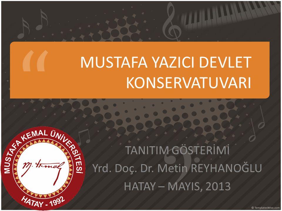 MUSTAFA YAZICI DEVLET KONSERVATUVARI TANITIM GÖSTERİMİ Yrd. Doç. Dr. Metin REYHANOĞLU HATAY – MAYIS, 2013