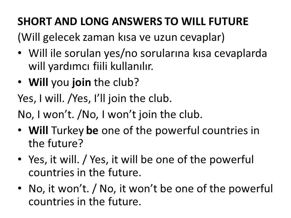 SHORT AND LONG ANSWERS TO WILL FUTURE (Will gelecek zaman kısa ve uzun cevaplar) Will ile sorulan yes/no sorularına kısa cevaplarda will yardımcı fiil