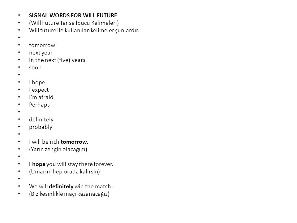 SIGNAL WORDS FOR WILL FUTURE (Will Future Tense İpucu Kelimeleri) Will future ile kullanılan kelimeler şunlardır. tomorrow next year in the next (five