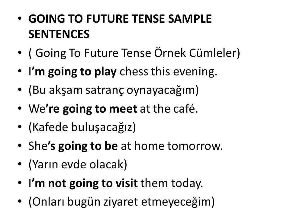 GOING TO FUTURE TENSE SAMPLE SENTENCES ( Going To Future Tense Örnek Cümleler) I'm going to play chess this evening. (Bu akşam satranç oynayacağım) We
