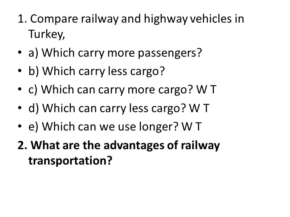1. Compare railway and highway vehicles in Turkey, a) Which carry more passengers? b) Which carry less cargo? c) Which can carry more cargo? W T d) Wh