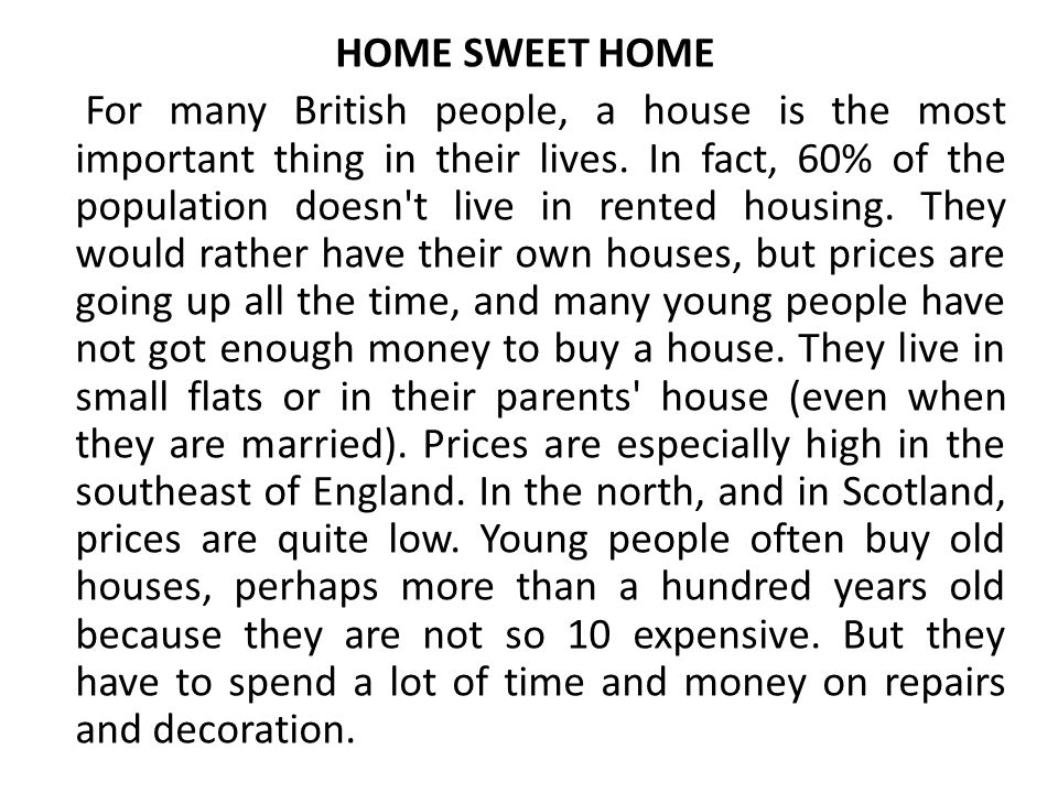 HOME SWEET HOME For many British people, a house is the most important thing in their lives. In fact, 60% of the population doesn't live in rented hou