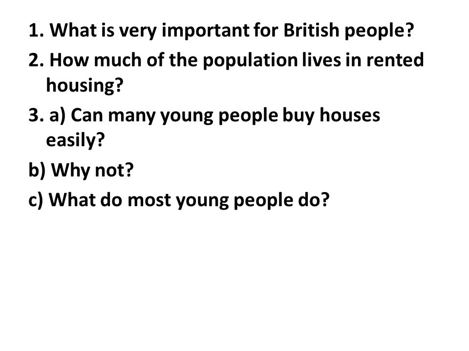 1. What is very important for British people? 2. How much of the population lives in rented housing? 3. a) Can many young people buy houses easily? b)