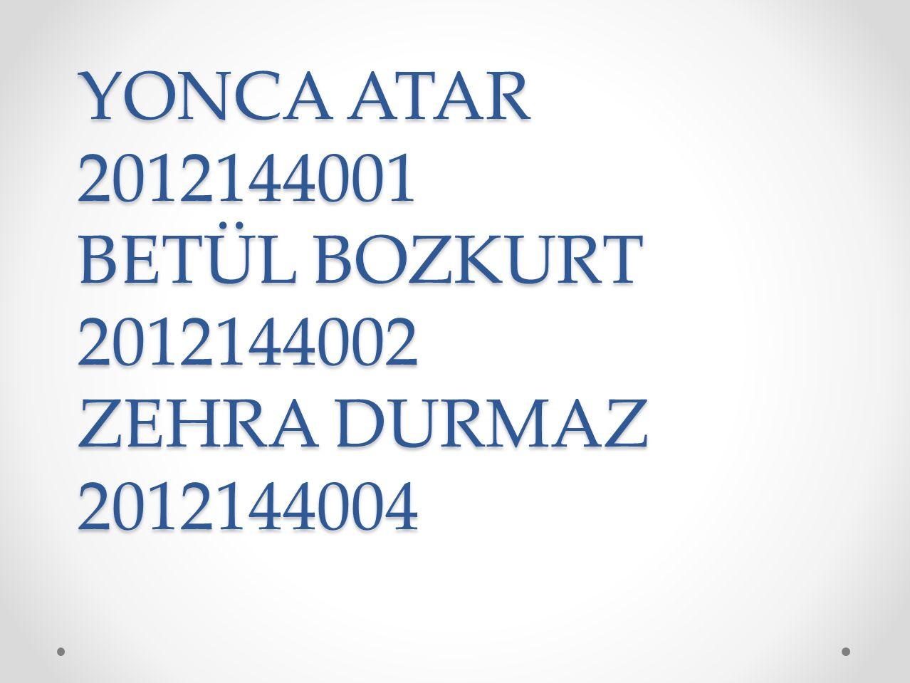 YONCA ATAR 2012144001 BETÜL BOZKURT 2012144002 ZEHRA DURMAZ 2012144004