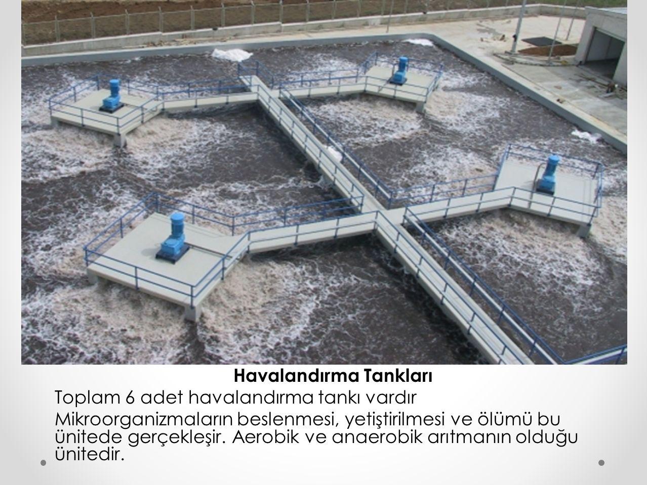 Havalandırma Tankları Toplam 6 adet havalandırma tankı vardır Mikroorganizmaların beslenmesi, yetiştirilmesi ve ölümü bu ünitede gerçekleşir. Aerobik