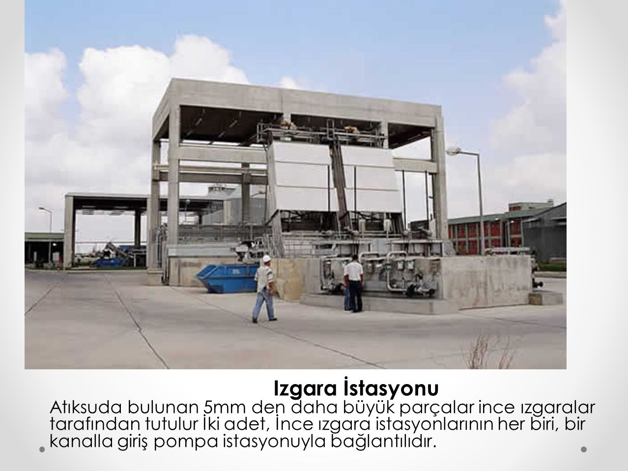 Izgara İstasyonu Atıksuda bulunan 5mm den daha büyük parçalar ince ızgaralar tarafından tutulur İki adet, İnce ızgara istasyonlarının her biri, bir ka