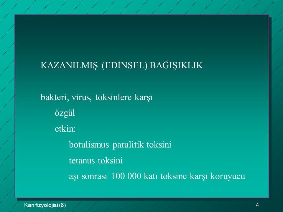 Kan fizyolojisi (6)5 KAZANILMIŞ BAĞIŞIKLIĞIN İKİ TEMEL TİPİ humoral bağışıklık (B hücre bağışıklığı) globulin yapısında antikor yapımı hücresel bağışıklık (T hücre bağışıklığı) aktive edilmiş lenfositler