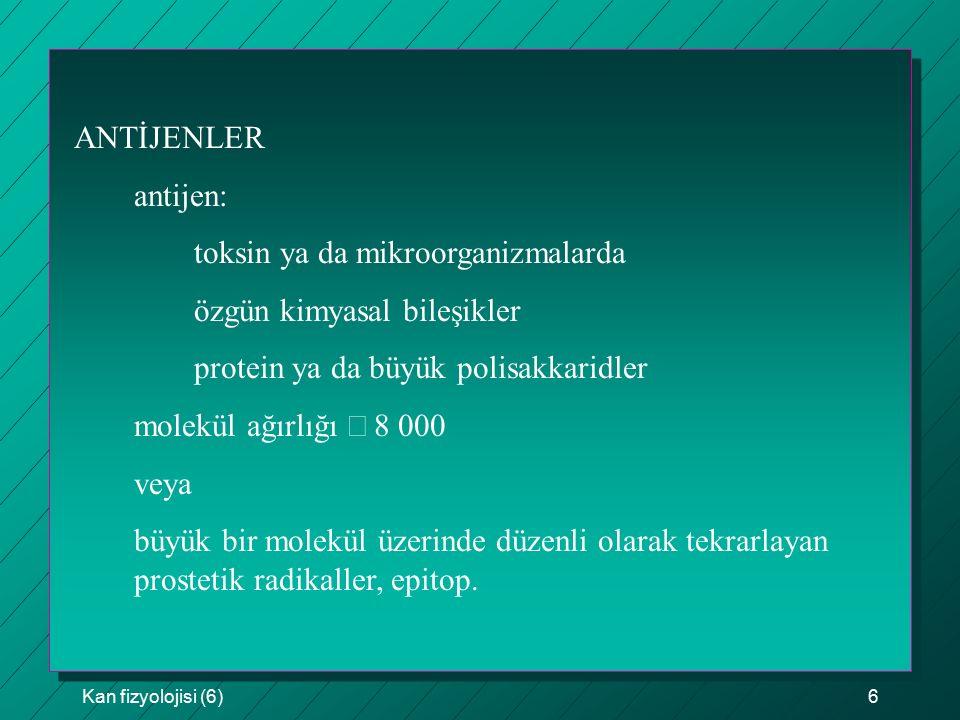 Kan fizyolojisi (6)6 ANTİJENLER antijen: toksin ya da mikroorganizmalarda özgün kimyasal bileşikler protein ya da büyük polisakkaridler molekül ağırlı