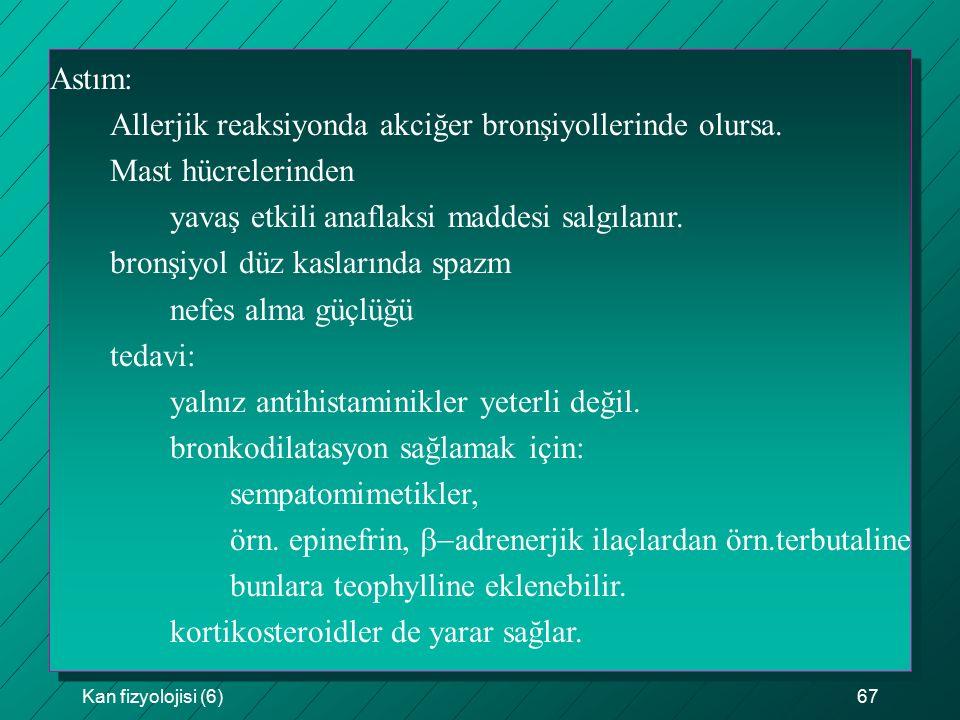 Kan fizyolojisi (6)67 Astım: Allerjik reaksiyonda akciğer bronşiyollerinde olursa. Mast hücrelerinden yavaş etkili anaflaksi maddesi salgılanır. bronş
