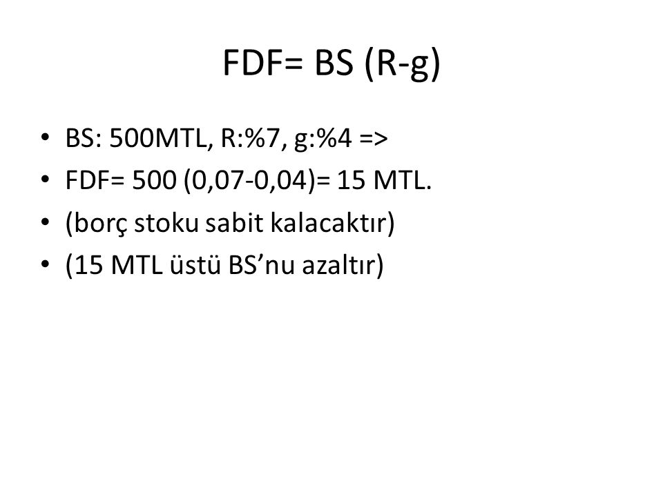 FDF= BS (R-g) BS: 500MTL, R:%7, g:%4 => FDF= 500 (0,07-0,04)= 15 MTL. (borç stoku sabit kalacaktır) (15 MTL üstü BS'nu azaltır)