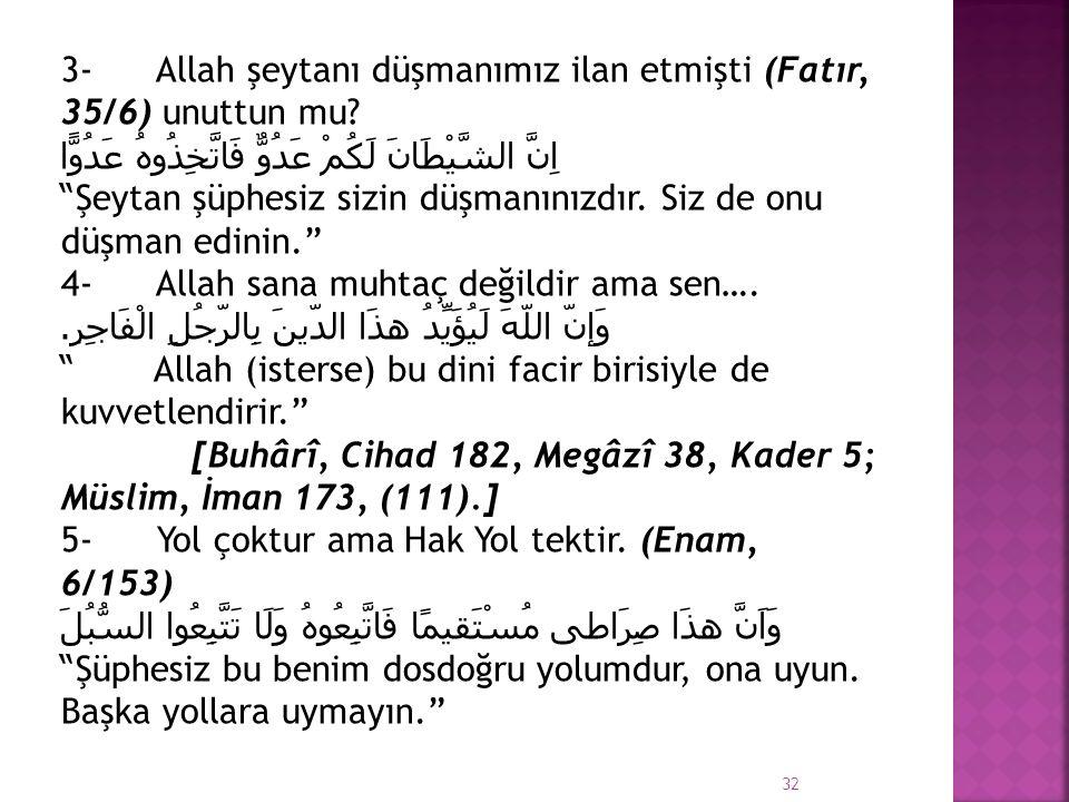 """3- Allah şeytanı düşmanımız ilan etmişti (Fatır, 35/6) unuttun mu? اِنَّ الشَّيْطَانَ لَكُمْ عَدُوٌّ فَاتَّخِذُوهُ عَدُوًّا """"Şeytan şüphesiz sizin düş"""