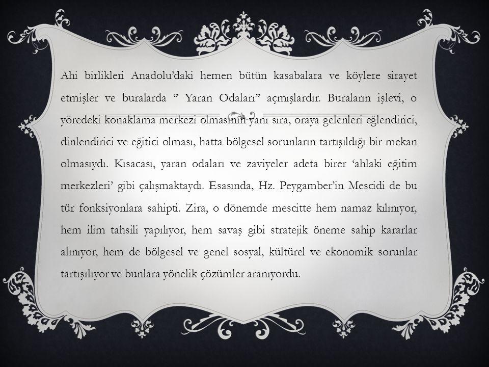 Ahi birlikleri Anadolu'daki hemen bütün kasabalara ve köylere sirayet etmişler ve buralarda '' Yaran Odaları'' açmışlardır. Buraların işlevi, o yörede