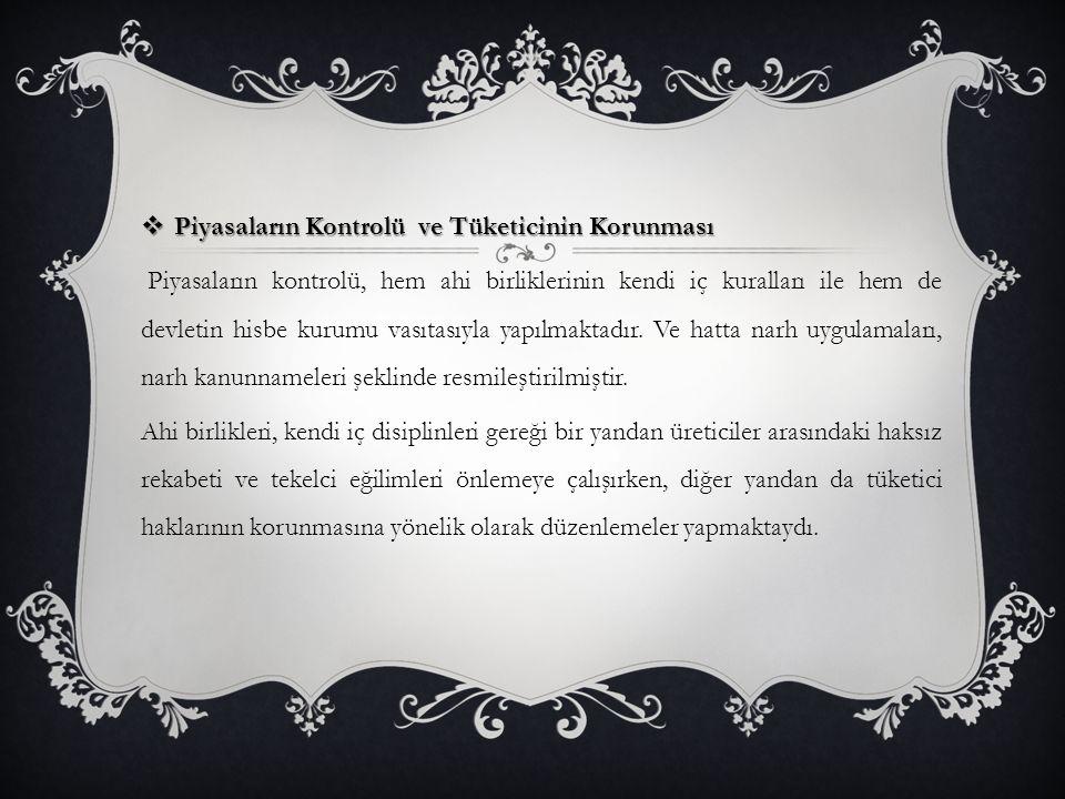  Piyasaların Kontrolü ve Tüketicinin Korunması Piyasaların kontrolü, hem ahi birliklerinin kendi iç kuralları ile hem de devletin hisbe kurumu vasıtasıyla yapılmaktadır.