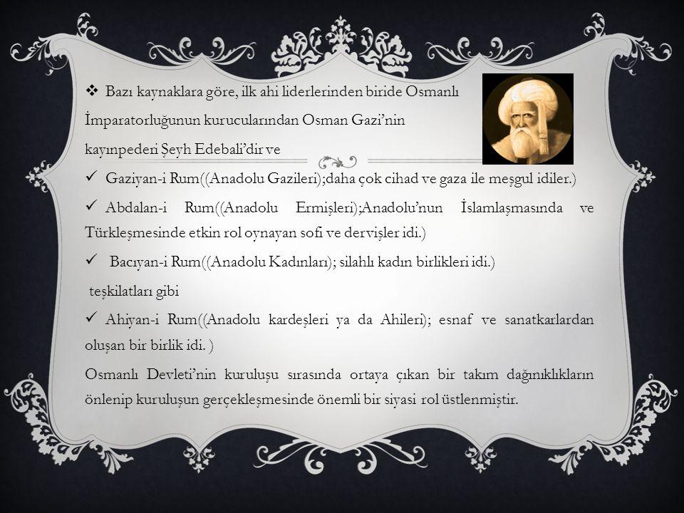  Bazı kaynaklara göre, ilk ahi liderlerinden biride Osmanlı İmparatorluğunun kurucularından Osman Gazi'nin kayınpederi Şeyh Edebali'dir ve Gaziyan-i Rum((Anadolu Gazileri);daha çok cihad ve gaza ile meşgul idiler.) Abdalan-i Rum((Anadolu Ermişleri);Anadolu'nun İslamlaşmasında ve Türkleşmesinde etkin rol oynayan sofi ve dervişler idi.) Bacıyan-i Rum((Anadolu Kadınları); silahlı kadın birlikleri idi.) teşkilatları gibi Ahiyan-i Rum((Anadolu kardeşleri ya da Ahileri); esnaf ve sanatkarlardan oluşan bir birlik idi.