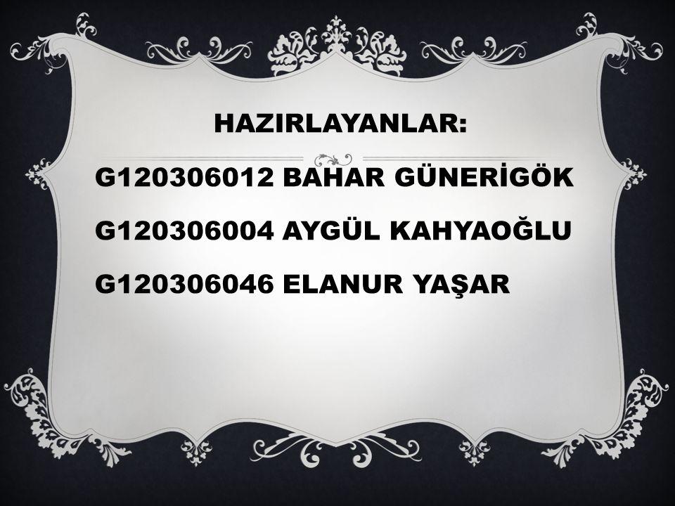 HAZIRLAYANLAR: G120306012 BAHAR GÜNERİGÖK G120306004 AYGÜL KAHYAOĞLU G120306046 ELANUR YAŞAR